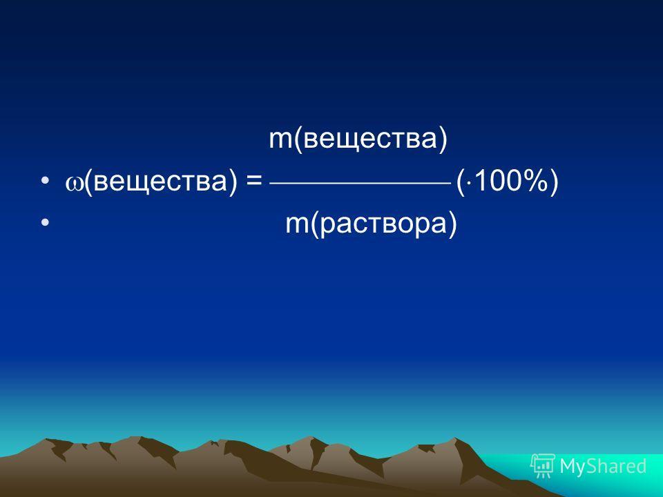 m(вещества) (вещества) = ( 100%) m(раствора)