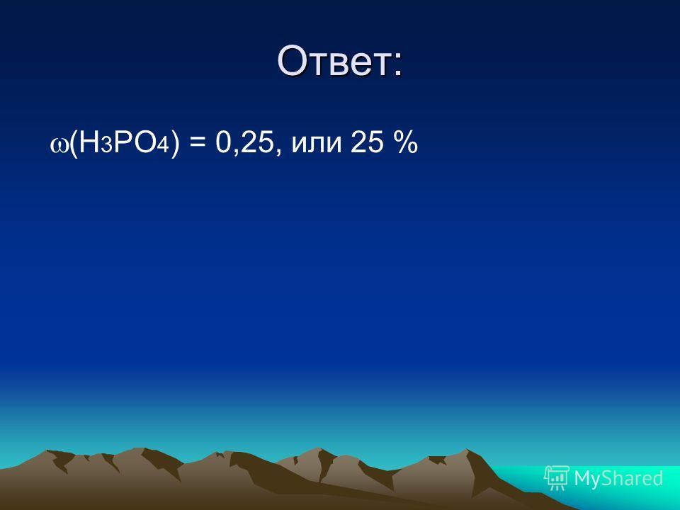 Ответ: (H 3 PO 4 ) = 0,25, или 25 %