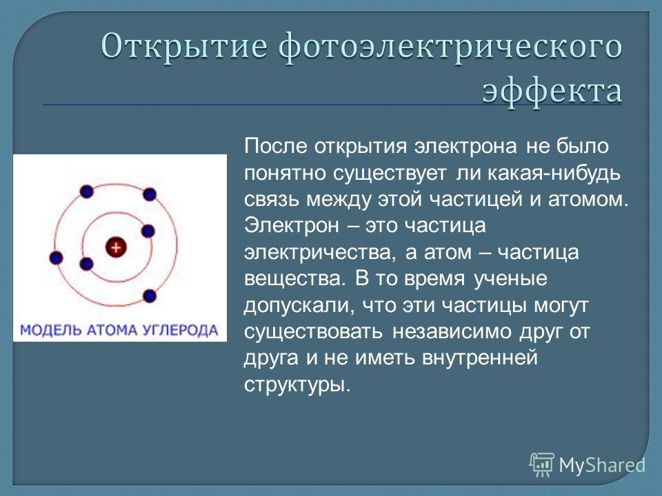 После открытия электрона не было понятно существует ли какая-нибудь связь между этой частицей и атомом. Электрон – это частица электричества, а атом – частица вещества. В то время ученые допускали, что эти частицы могут существовать независимо друг о