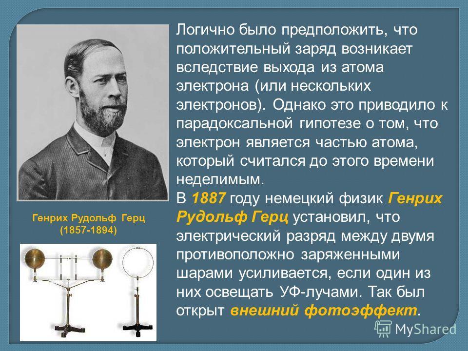 Логично было предположить, что положительный заряд возникает вследствие выхода из атома электрона (или нескольких электронов). Однако это приводило к парадоксальной гипотезе о том, что электрон является частью атома, который считался до этого времени