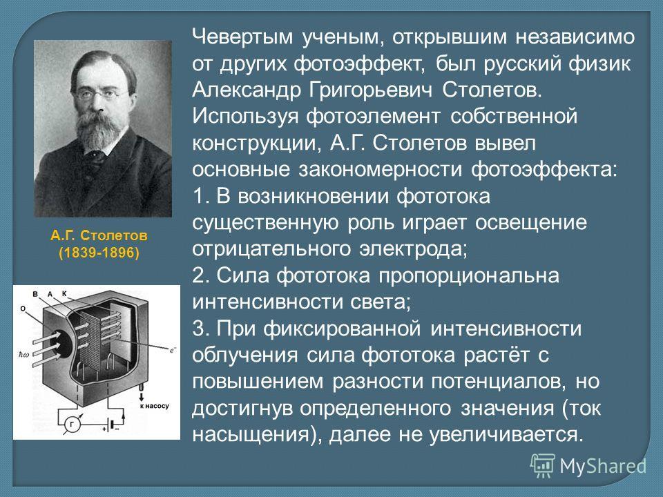 Чевертым ученым, открывшим независимо от других фотоэффект, был русский физик Александр Григорьевич Столетов. Используя фотоэлемент собственной конструкции, А.Г. Столетов вывел основные закономерности фотоэффекта: 1. В возникновении фототока существе