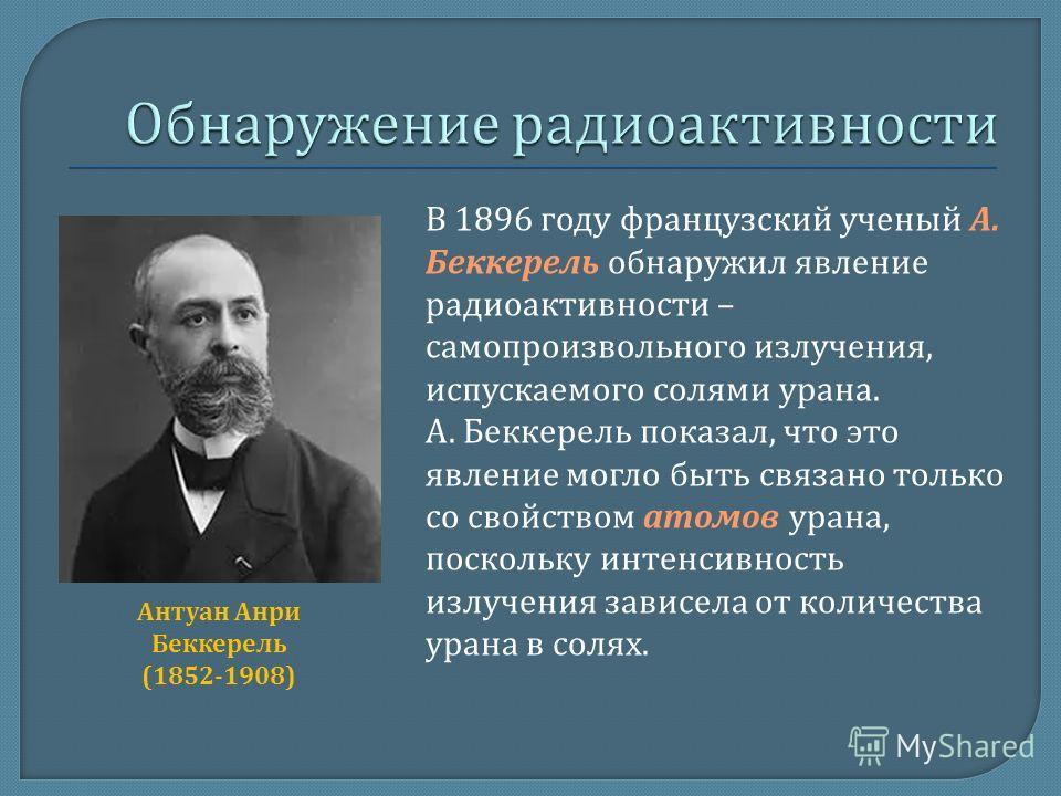 В 1896 году французский ученый А. Беккерель обнаружил явление радиоактивности – самопроизвольного излучения, испускаемого солями урана. А. Беккерель показал, что это явление могло быть связано только со свойством атомов урана, поскольку интенсивность