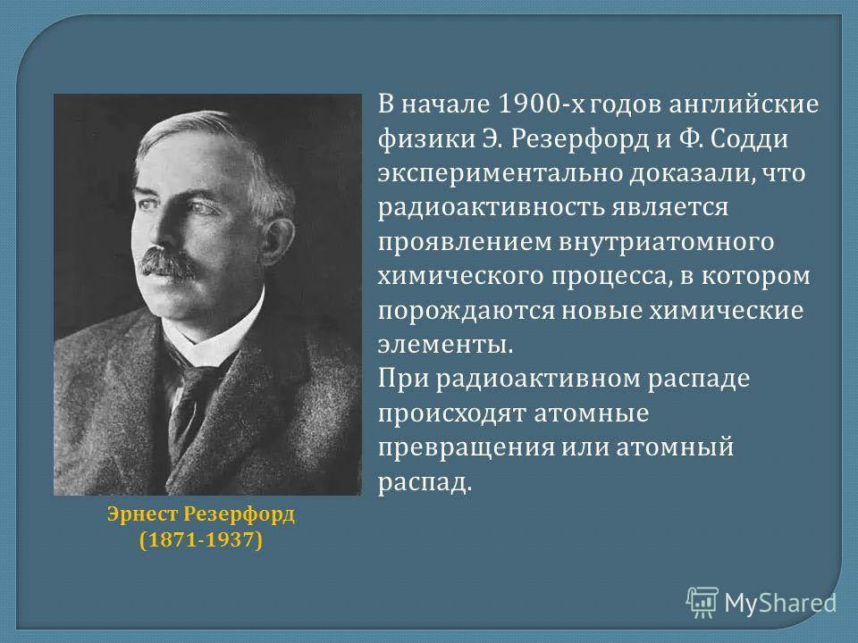 В начале 1900-х годов английские физики Э. Резерфорд и Ф. Содди экспериментально доказали, что радиоактивность является проявлением внутриатомного химического процесса, в котором порождаются новые химические элементы. При радиоактивном распаде происх