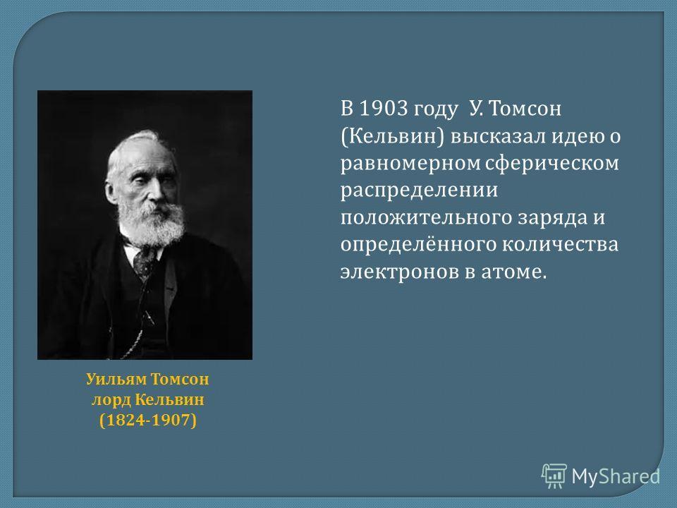 В 1903 году У. Томсон (Кельвин) высказал идею о равномерном сферическом распределении положительного заряда и определённого количества электронов в атоме. Уильям Томсон лорд Кельвин (1824-1907)