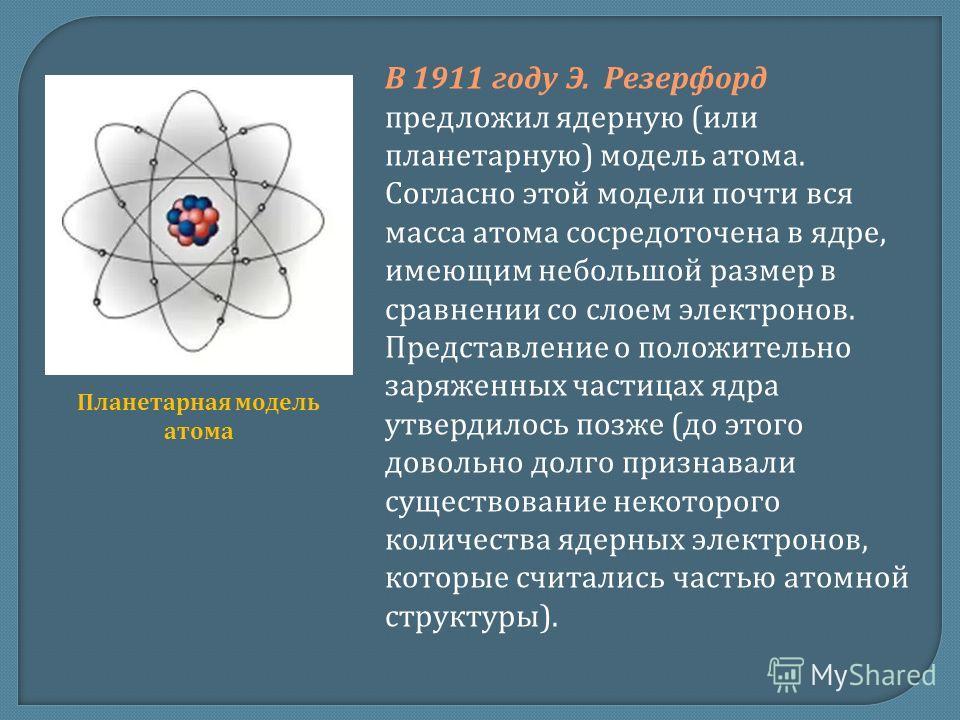 В 1911 году Э. Резерфорд предложил ядерную (или планетарную) модель атома. Согласно этой модели почти вся масса атома сосредоточена в ядре, имеющим небольшой размер в сравнении со слоем электронов. Представление о положительно заряженных частицах ядр