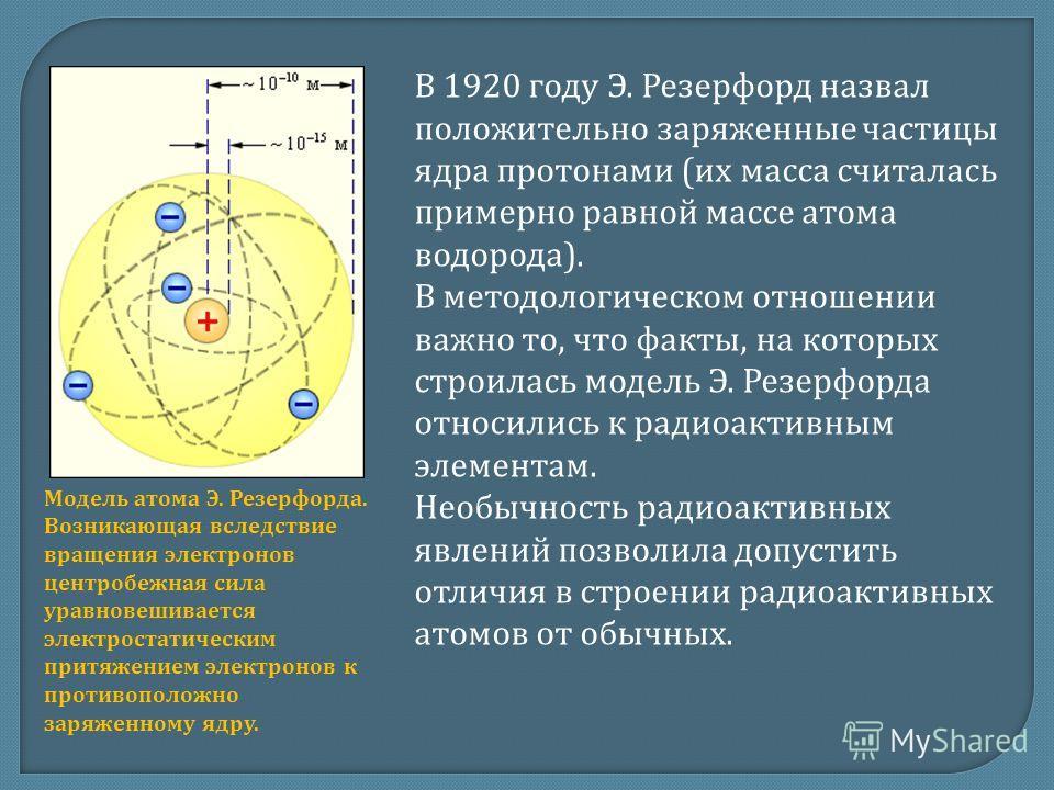 В 1920 году Э. Резерфорд назвал положительно заряженные частицы ядра протонами (их масса считалась примерно равной массе атома водорода). В методологическом отношении важно то, что факты, на которых строилась модель Э. Резерфорда относились к радиоак
