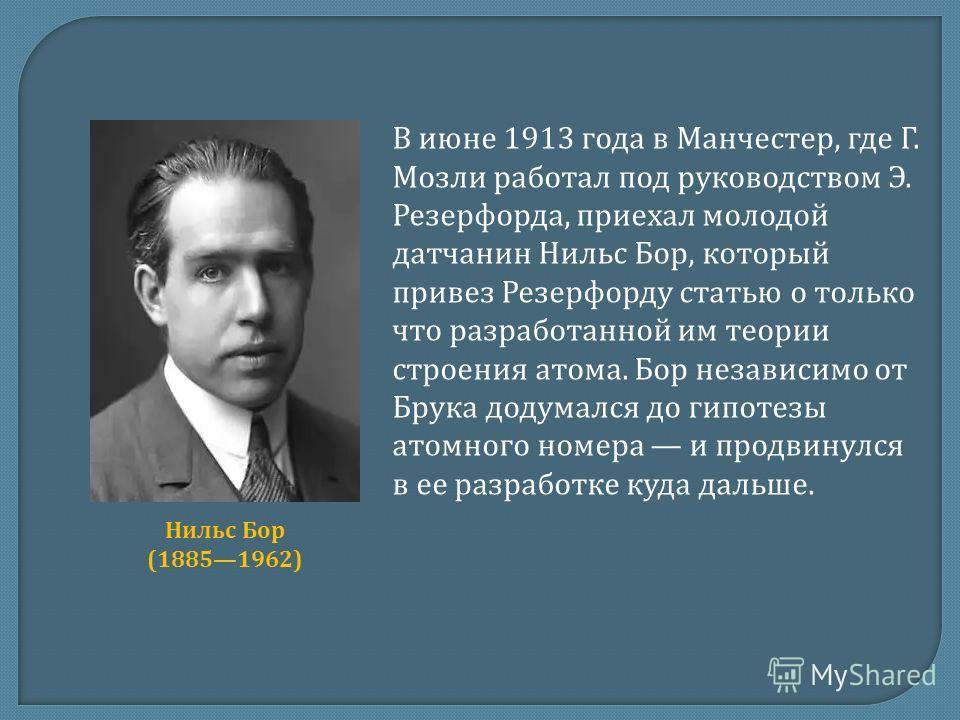 В июне 1913 года в Манчестер, где Г. Мозли работал под руководством Э. Резерфорда, приехал молодой датчанин Нильс Бор, который привез Резерфорду статью о только что разработанной им теории строения атома. Бор независимо от Брука додумался до гипотезы