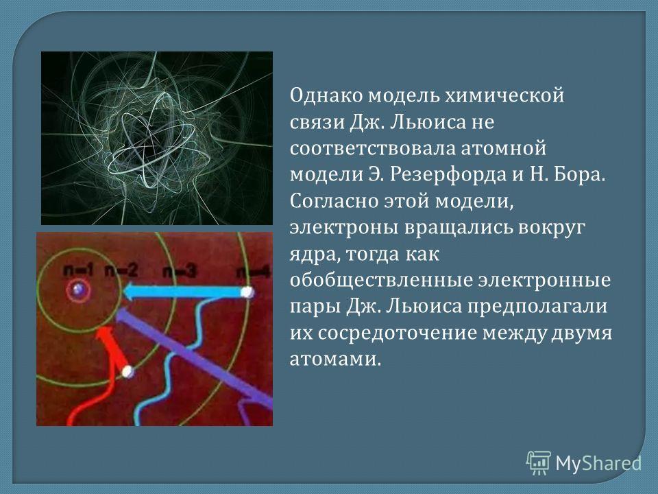 Однако модель химической связи Дж. Льюиса не соответствовала атомной модели Э. Резерфорда и Н. Бора. Согласно этой модели, электроны вращались вокруг ядра, тогда как обобществленные электронные пары Дж. Льюиса предполагали их сосредоточение между дву