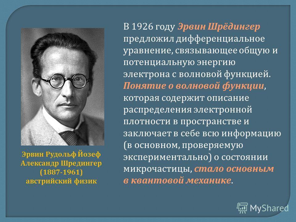 В 1926 году Эрвин Шрёдингер предложил дифференциальное уравнение, связывающее общую и потенциальную энергию электрона с волновой функцией. Понятие о волновой функции, которая содержит описание распределения электронной плотности в пространстве и закл