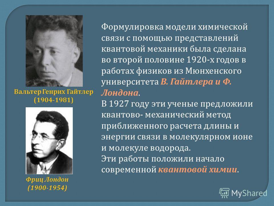 Формулировка модели химической связи с помощью представлений квантовой механики была сделана во второй половине 1920-х годов в работах физиков из Мюнхенского университета В. Гайтлера и Ф. Лондона. В 1927 году эти ученые предложили квантово- механичес