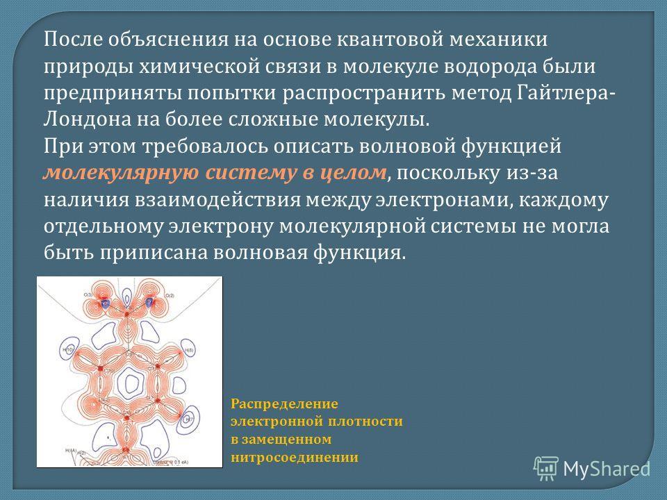 После объяснения на основе квантовой механики природы химической связи в молекуле водорода были предприняты попытки распространить метод Гайтлера- Лондона на более сложные молекулы. При этом требовалось описать волновой функцией молекулярную систему