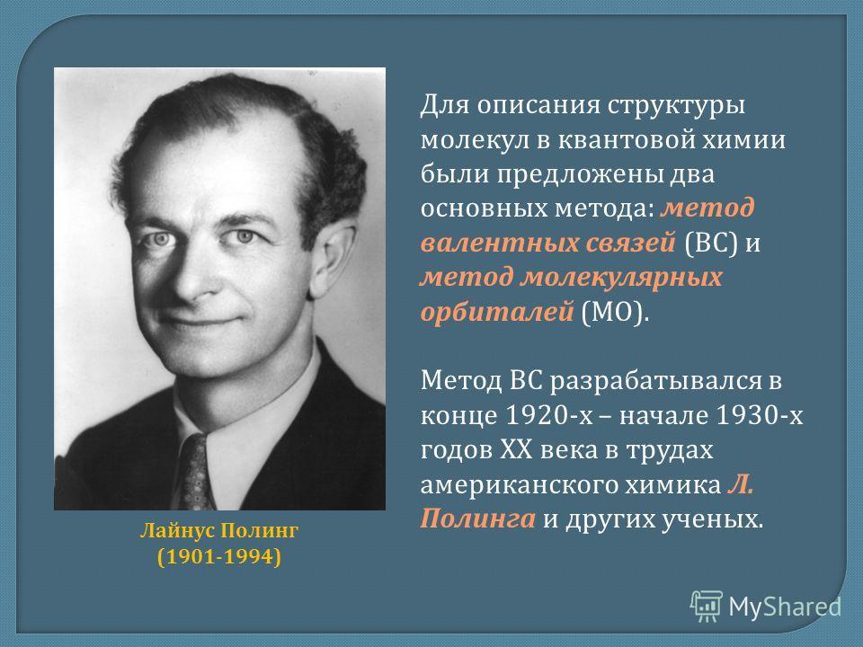 Для описания структуры молекул в квантовой химии были предложены два основных метода: метод валентных связей (ВС) и метод молекулярных орбиталей (МО). Метод ВС разрабатывался в конце 1920-х – начале 1930-х годов ХХ века в трудах американского химика
