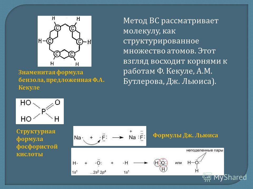 Метод ВС рассматривает молекулу, как структурированное множество атомов. Этот взгляд восходит корнями к работам Ф. Кекуле, А.М. Бутлерова, Дж. Льюиса). Знаменитая формула бензола, предложенная Ф.А. Кекуле Структурная формула фосфористой кислоты Форму