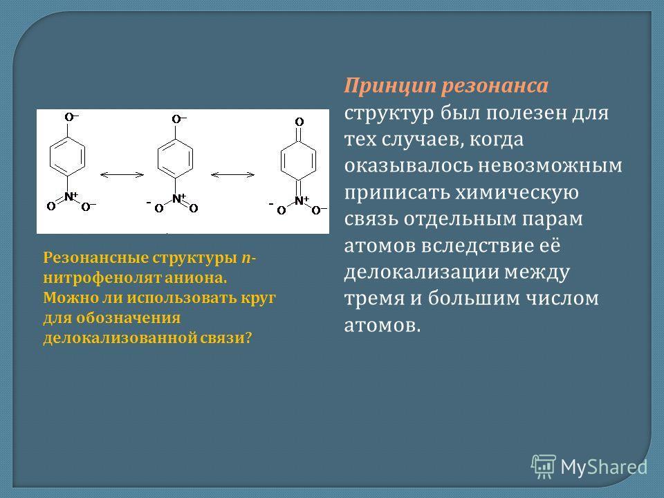 Принцип резонанса структур был полезен для тех случаев, когда оказывалось невозможным приписать химическую связь отдельным парам атомов вследствие её делокализации между тремя и большим числом атомов. Резонансные структуры п- нитрофенолят аниона. Мож