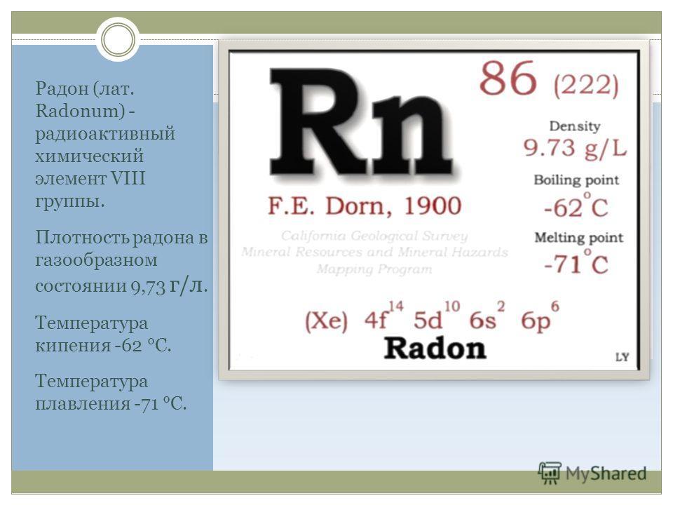 Радон (лат. Radonum) - радиоактивный химический элемент VIII группы. Плотность радона в газообразном состоянии 9,73 г/л. Температура кипения -62 °С. Температура плавления -71 °С.