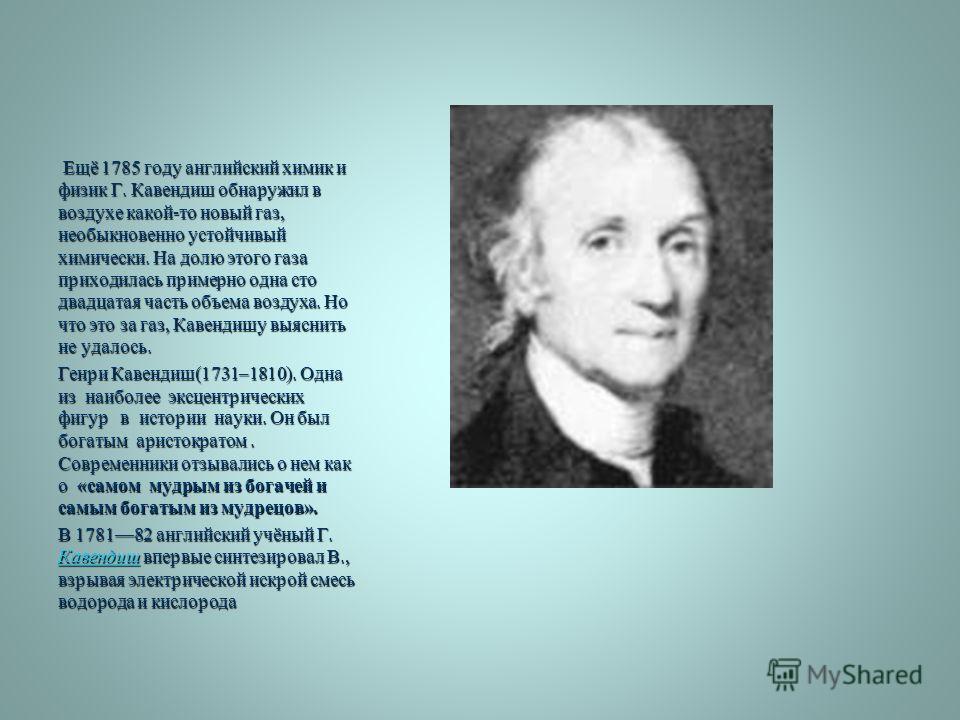 Ещё 1785 году английский химик и физик Г. Кавендиш обнаружил в воздухе какой-то новый газ, необыкновенно устойчивый химически. На долю этого газа приходилась примерно одна сто двадцатая часть объема воздуха. Но что это за газ, Кавендишу выяснить не у