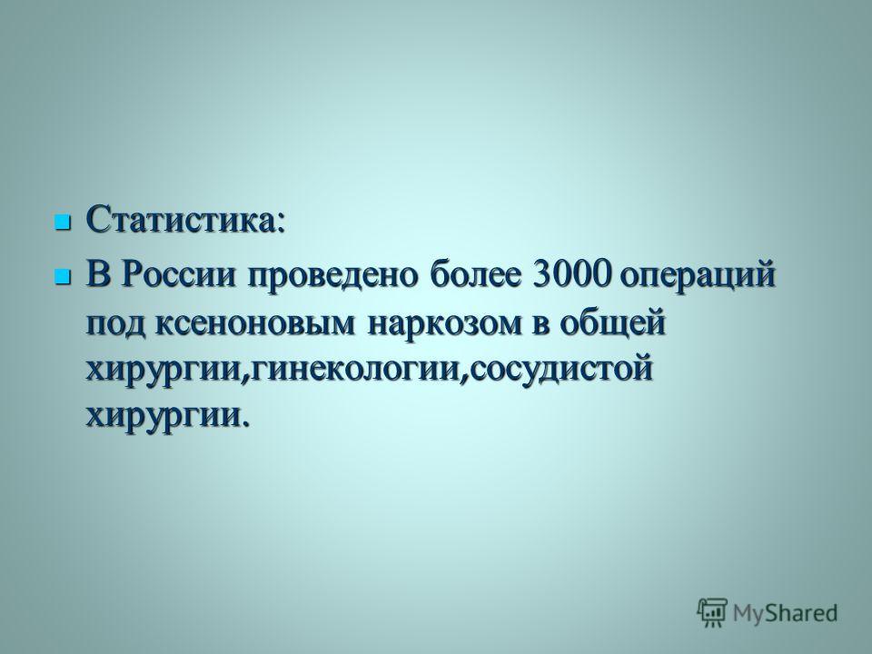 Статистика : Статистика : В России проведено более 3000 операций под ксеноновым наркозом в общей хирургии, гинекологии, сосудистой хирургии. В России проведено более 3000 операций под ксеноновым наркозом в общей хирургии, гинекологии, сосудистой хиру