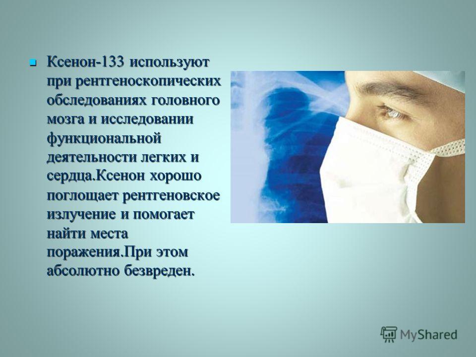 Ксенон -133 используют при рентгеноскопических обследованиях головного мозга и исследовании функциональной деятельности легких и сердца. Ксенон хорошо поглощает рентгеновское излучение и помогает найти места поражения. При этом абсолютно безвреден. К