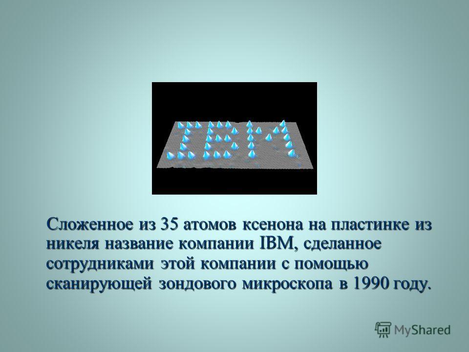 Сложенное из 35 атомов ксенона на пластинке из никеля название компании IBM, сделанное сотрудниками этой компании с помощью сканирующей зондового микроскопа в 1990 году. Сложенное из 35 атомов ксенона на пластинке из никеля название компании IBM, сде