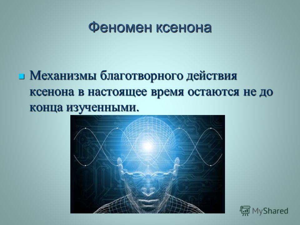 Феномен ксенона Механизмы благотворного действия ксенона в настоящее время остаются не до конца изученными. Механизмы благотворного действия ксенона в настоящее время остаются не до конца изученными.