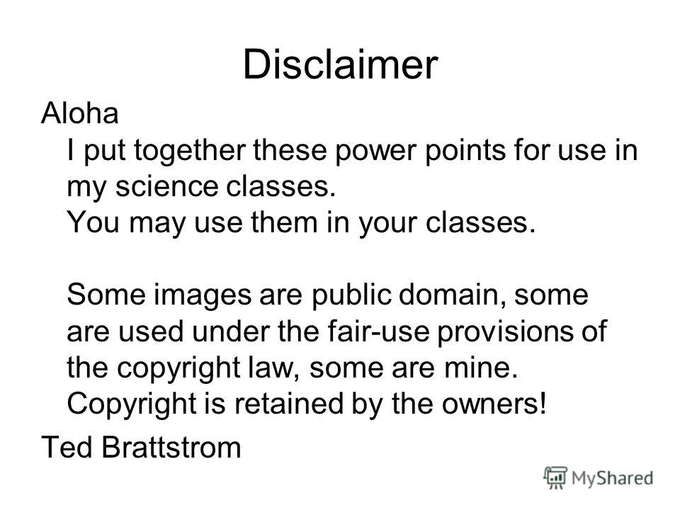 Disclaimer Aloha I put together these power points for use in my science classes. You may use them in your classes. Some images are public domain, some are used under the fair-use provisions of the copyright law, some are mine. Copyright is retained