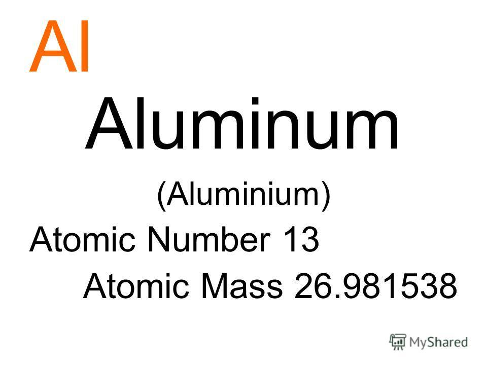 Al Aluminum (Aluminium) Atomic Number 13 Atomic Mass 26.981538