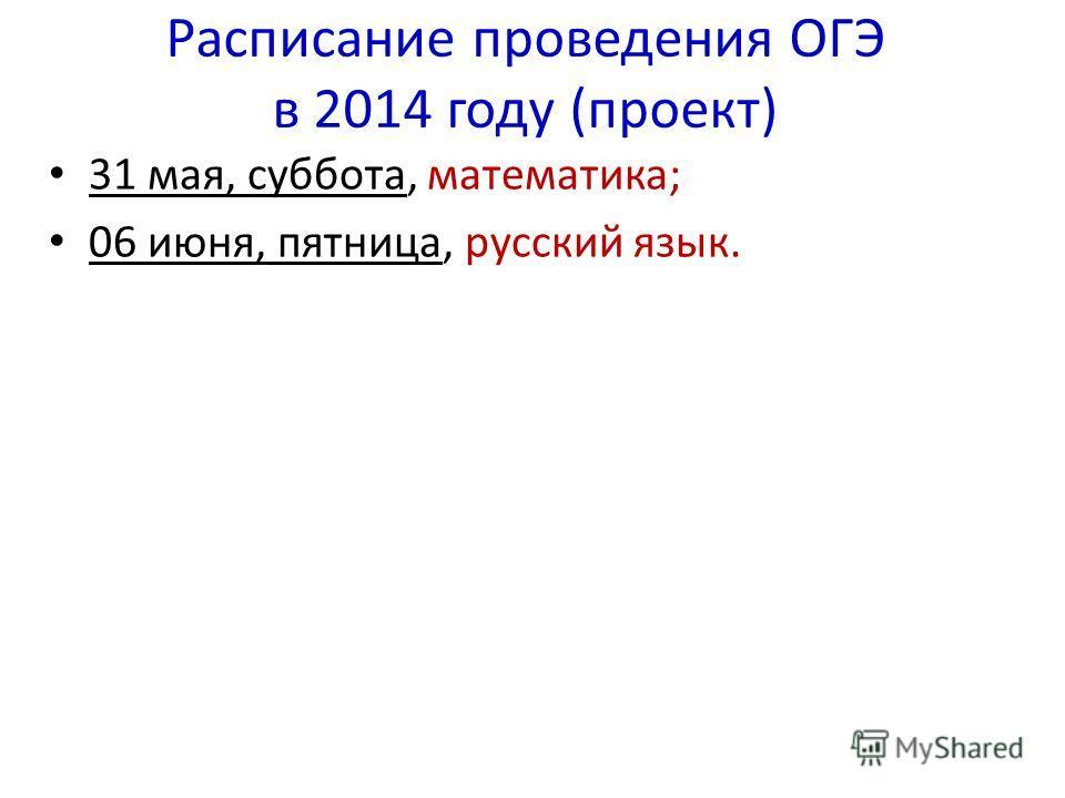Расписание проведения ОГЭ в 2014 году (проект) 31 мая, суббота, математика; 06 июня, пятница, русский язык.