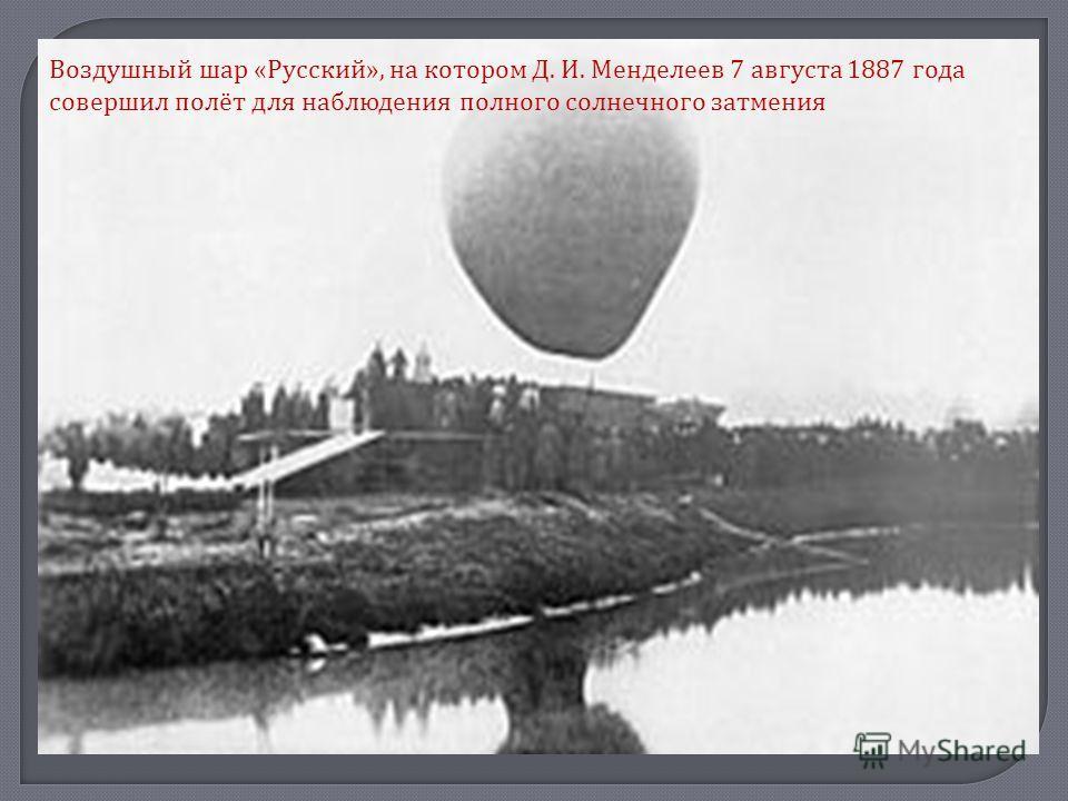 Воздушный шар « Русский », на котором Д. И. Менделеев 7 августа 1887 года совершил полёт для наблюдения полного солнечного затмения