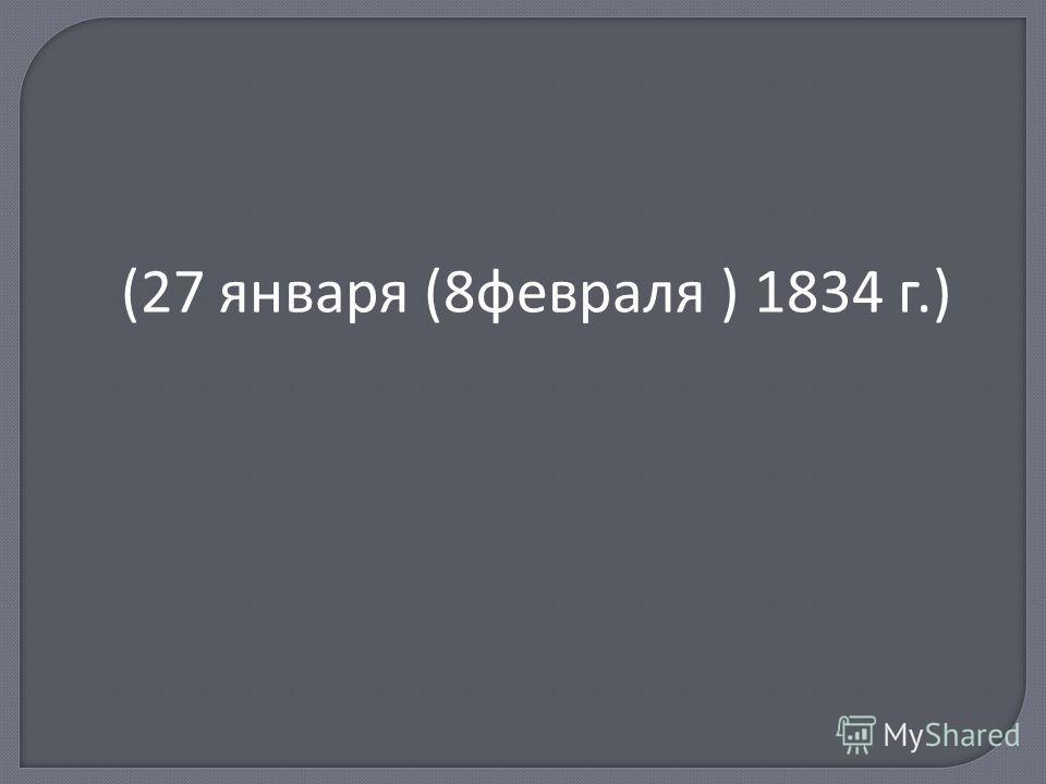 (27 января (8 февраля ) 1834 г.)
