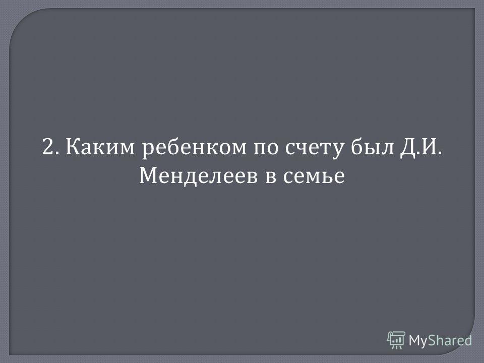 2. Каким ребенком по счету был Д. И. Менделеев в семье