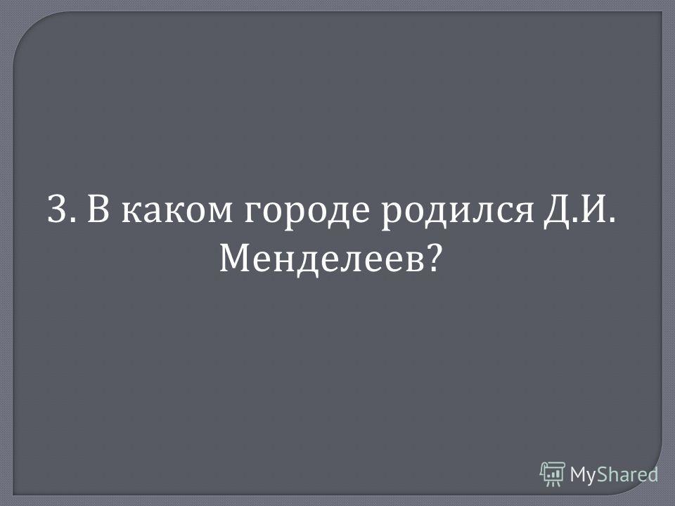 3. В каком городе родился Д. И. Менделеев ?