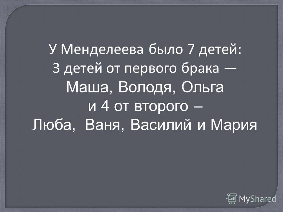 У Менделеева было 7 детей: 3 детей от первого брака Маша, Володя, Ольга и 4 от второго – Люба, Ваня, Василий и Мария