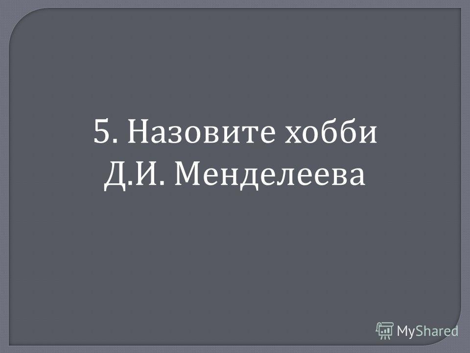5. Назовите хобби Д. И. Менделеева