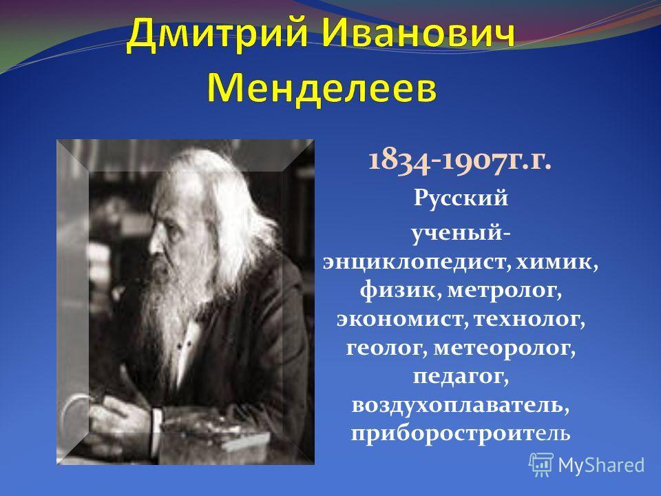 1834-1907 г.г. Русский ученый- энциклопедист, химик, физик, метролог, экономист, технолог, геолог, метеоролог, педагог, воздухоплаватель, приборостроитель