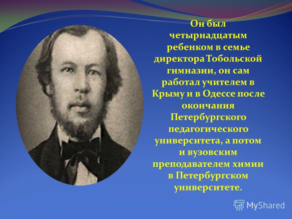 Он был четырнадцатым ребенком в семье директора Тобольской гимназии, он сам работал учителем в Крыму и в Одессе после окончания Петербургского педагогического университета, а потом и вузовским преподавателем химии в Петербургском университете.