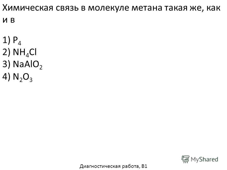 Химическая связь в молекуле метана такая же, как и в 1) P 4 2) NH 4 Cl 3) NaAlO 2 4) N 2 O 3 Диагностическая работа, В1