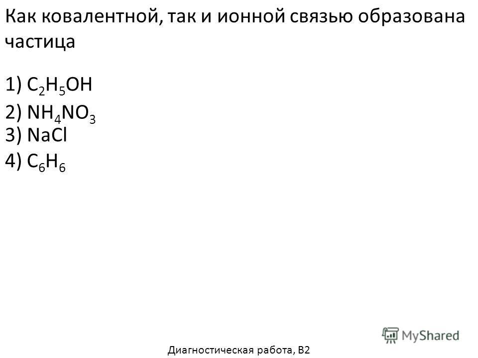 Как ковалентной, так и ионной связью образована частица 1) C 2 H 5 OH 3) NaCl 4) C 6 H 6 2) NH 4 NO 3 Диагностическая работа, В2