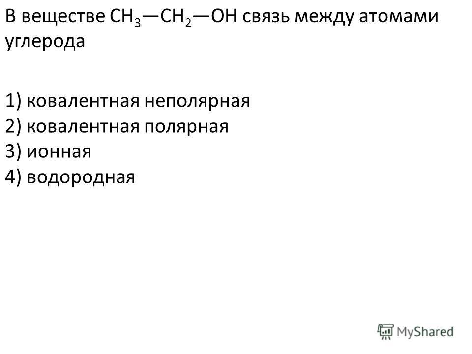 В веществе CH 3 CH 2 OH связь между атомами углерода 2) ковалентная полярная 3) ионная 4) водородная 1) ковалентная неполярная