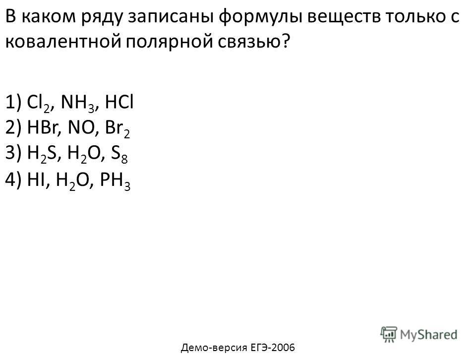 В каком ряду записаны формулы веществ только с ковалентной полярной связью? 1) Cl 2, NH 3, HCl 2) HBr, NO, Br 2 3) H 2 S, H 2 O, S 8 4) HI, H 2 O, PH 3 Демо-версия ЕГЭ-2006