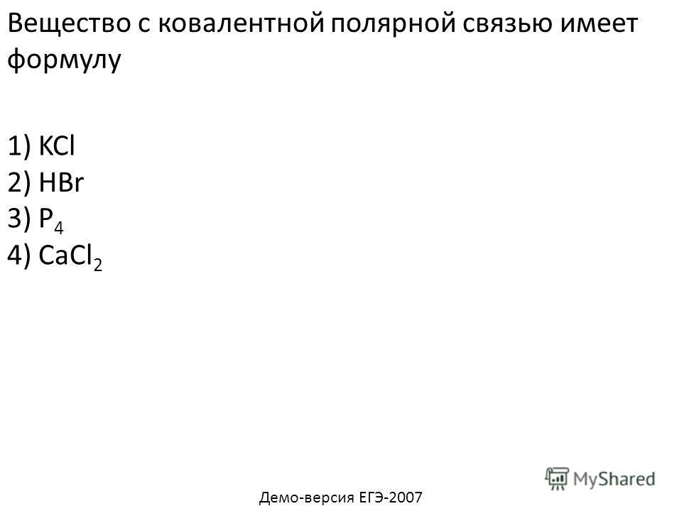 Вещество с ковалентной полярной связью имеет формулу 1) KCl 3) Р 4 4) CaCl 2 2) HBr Демо-версия ЕГЭ-2007