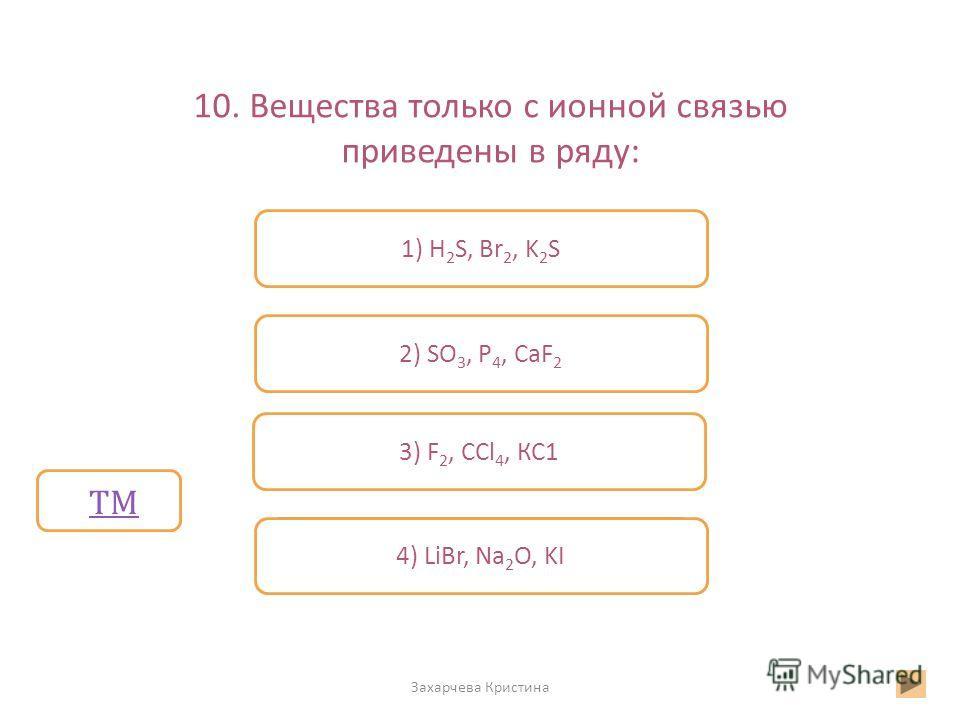 10. Вещества только с ионной связью приведены в ряду: Захарчева Кристина Неверно Верно Неверно 4) LiBr, Na 2 O, KI 2) SO 3, P 4, CaF 2 3) F 2, ССl 4, КС1 1) H 2 S, Br 2, K 2 S ТМ
