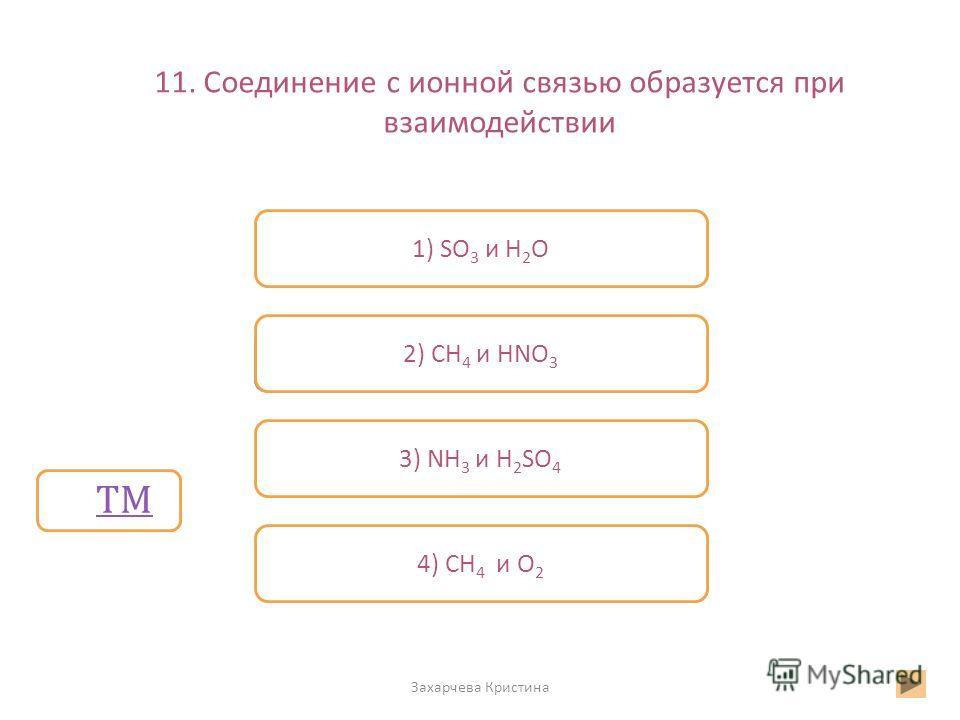 11. Соединение с ионной связью образуется при взаимодействии Захарчева Кристина Неверно 1) SO 3 и Н 2 О 2) СН 4 и HNO 3 4) СН 4 и О 2 Верно 3) NH 3 и H 2 SO 4 ТМ