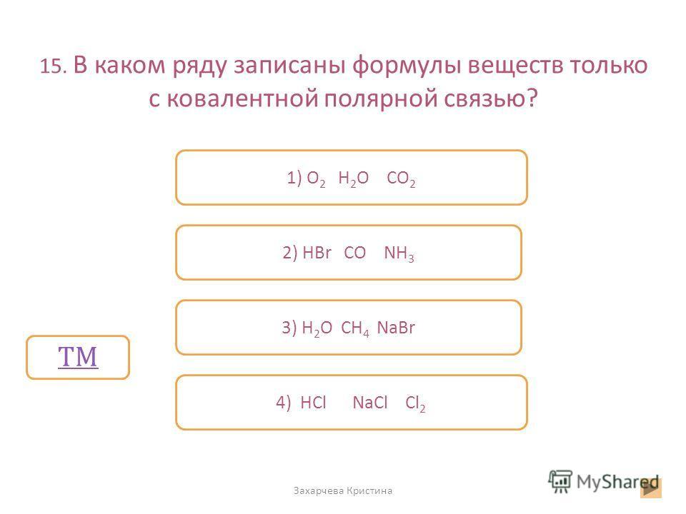 15. В каком ряду записаны формулы веществ только с ковалентной полярной связью? Захарчева Кристина Неверно Верно Неверно 1) O 2 H 2 O CO 2 2) HBr CO NH 3 3) H 2 O CH 4 NaBr 4) HCl NaCl Cl 2 ТМ