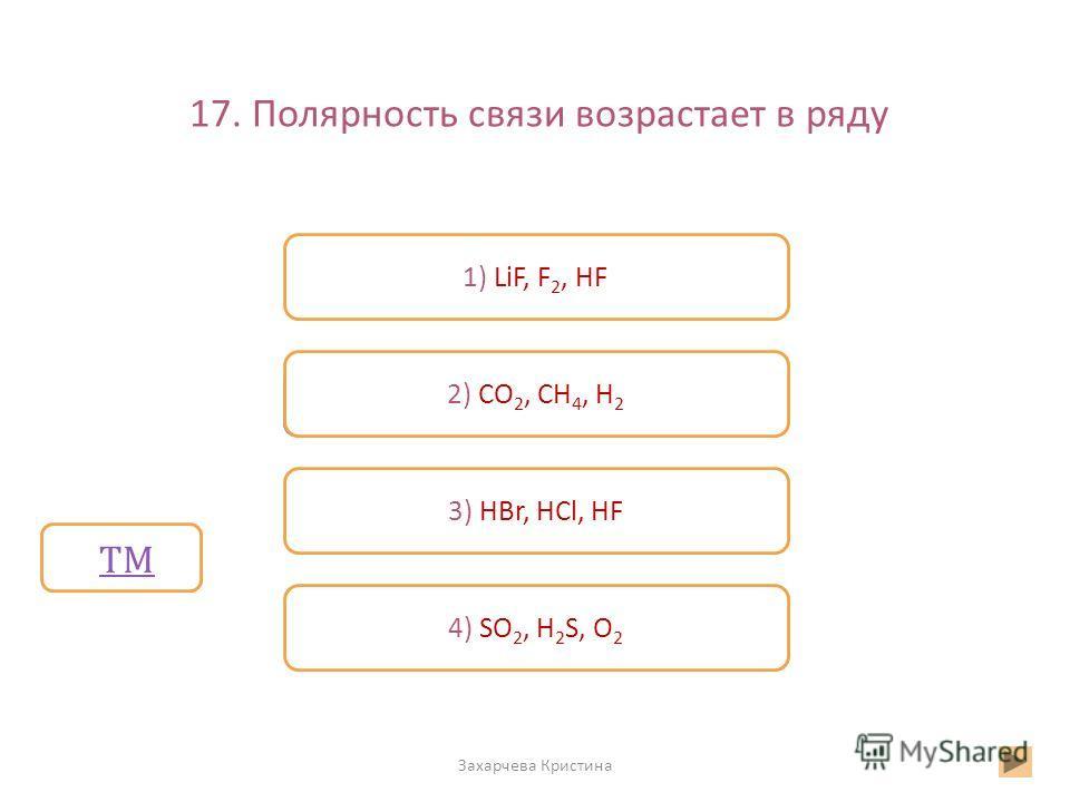 17. Полярность связи возрастает в ряду Захарчева Кристина Неверно 1) LiF, F 2, HF 2) CO 2, CH 4, H 2 4) SO 2, H 2 S, O 2 Верно 3) HBr, HCl, HF ТМ