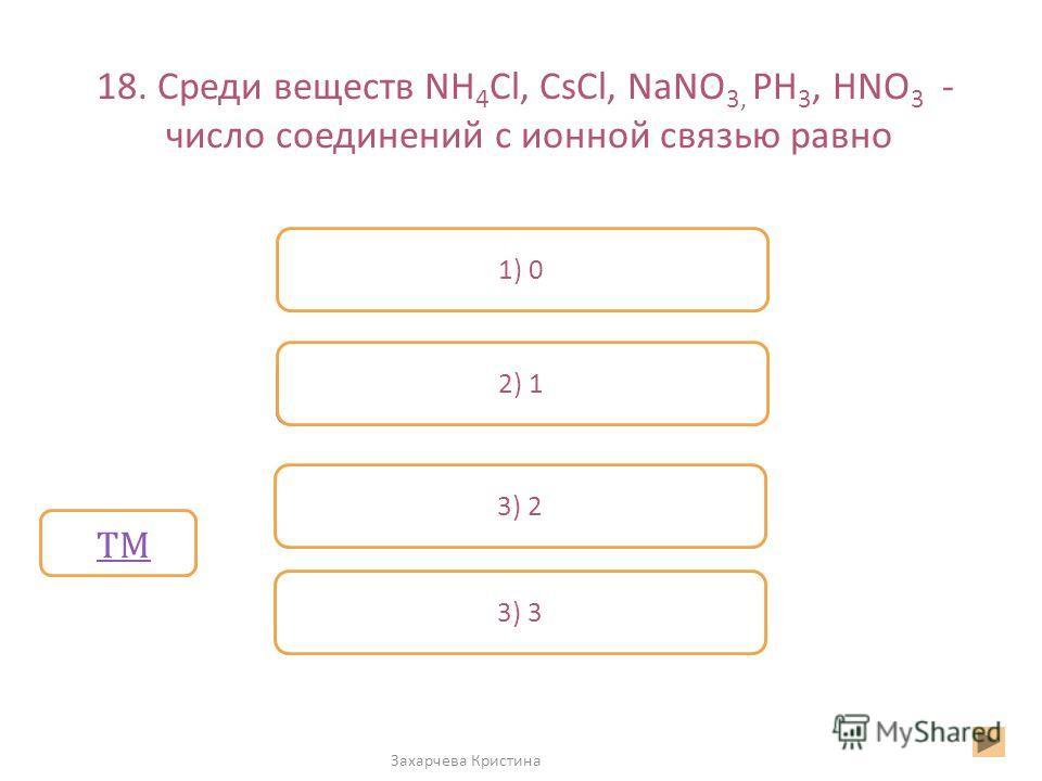 18. Среди веществ NH 4 Cl, CsCl, NaNO 3, PH 3, HNO 3 - число соединений с ионной связью равно Захарчева Кристина Неверно 1) 0 2) 1 3) 2 Верно 3) 33) 3 ТМ