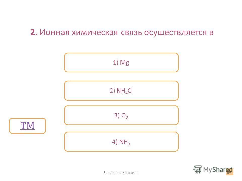 2. Ионная химическая связь осуществляется в Захарчева Кристина Неверно Верно Неверно 1) Mg 2) NH 4 Cl 3) О 2 4) NH 3 ТМ М