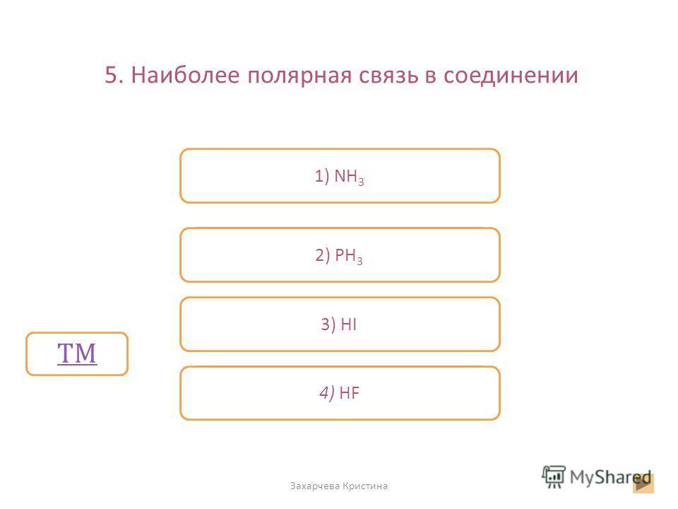 5. Наиболее полярная связь в соединении Захарчева Кристина Неверно Верно Неверно 4) HF 2) PH 3 3) HI 1) NH 3 ТМ