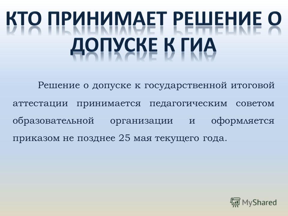 Решение о допуске к государственной итоговой аттестации принимается педагогическим советом образовательной организации и оформляется приказом не позднее 25 мая текущего года.