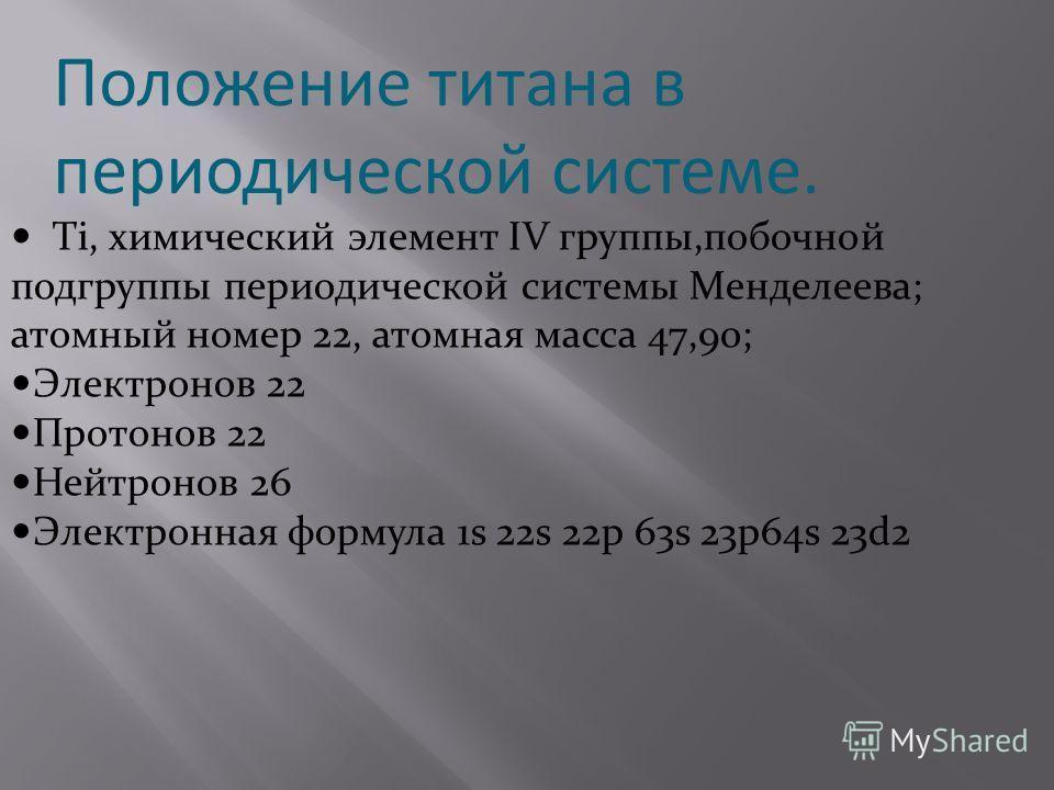 Положение титана в периодической системе. Ti, химический элемент IV группы,побочной подгруппы периодической системы Менделеева; атомный номер 22, атомная масса 47,90; Электронов 22 Протонов 22 Нейтронов 26 Электронная формула 1s 22s 22p 63s 23p64s 23