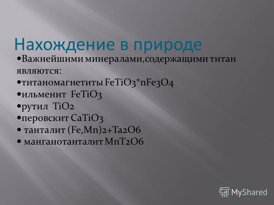 Нахождение в природе Важнейшими минералами,содержащими титан являются: титаномагнетиты FeTiO3*nFe3O4 ильменит FeTiO3 рутил TiO2 перовскит CaTiO3 танталит (Fe,Mn)2+Ta2O6 манганотанталит MnT2O6